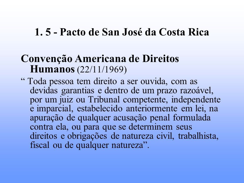 1. 5 - Pacto de San José da Costa Rica Convenção Americana de Direitos Humanos (22/11/1969) Toda pessoa tem direito a ser ouvida, com as devidas garan