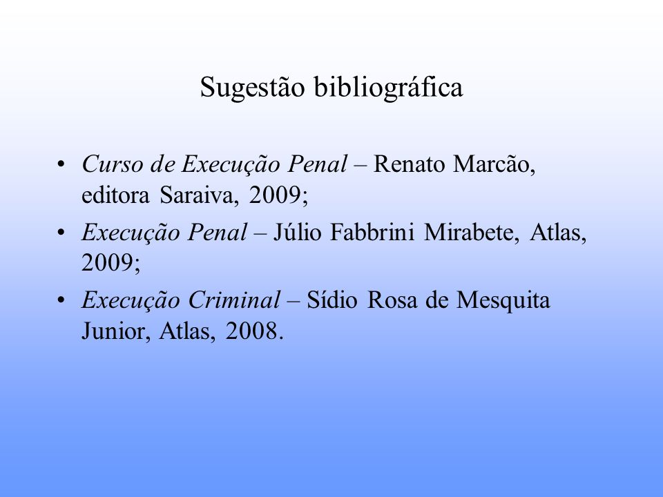 Sugestão bibliográfica Curso de Execução Penal – Renato Marcão, editora Saraiva, 2009; Execução Penal – Júlio Fabbrini Mirabete, Atlas, 2009; Execução