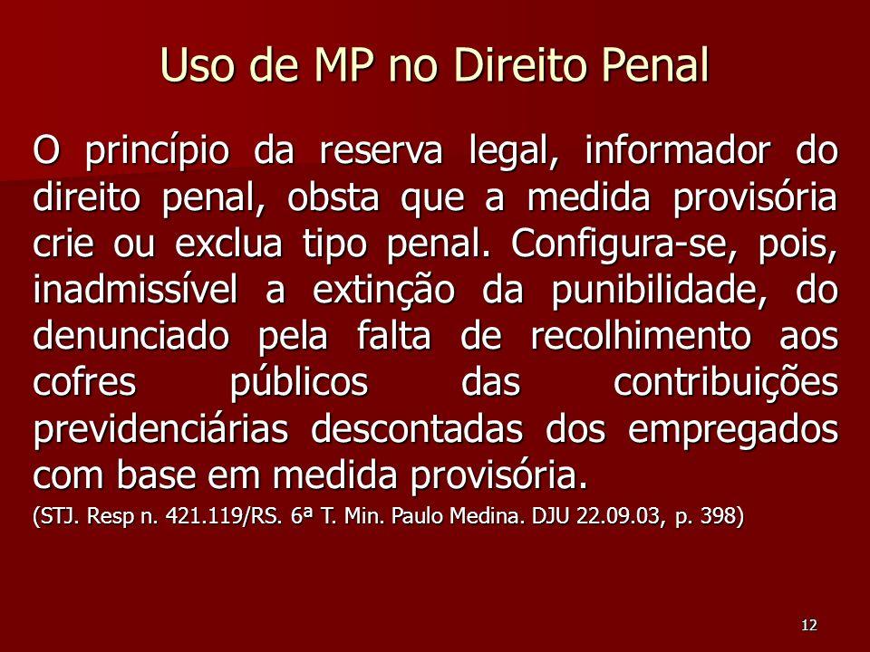 12 Uso de MP no Direito Penal O princípio da reserva legal, informador do direito penal, obsta que a medida provisória crie ou exclua tipo penal. Conf