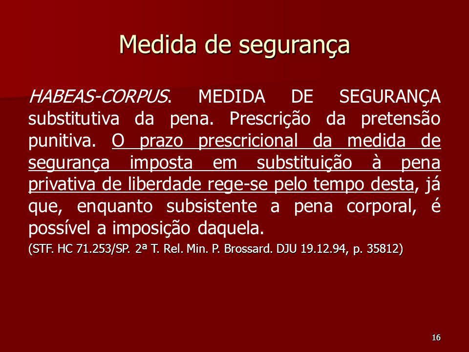 16 Medida de segurança HABEAS-CORPUS. MEDIDA DE SEGURANÇA substitutiva da pena. Prescrição da pretensão punitiva. O prazo prescricional da medida de s