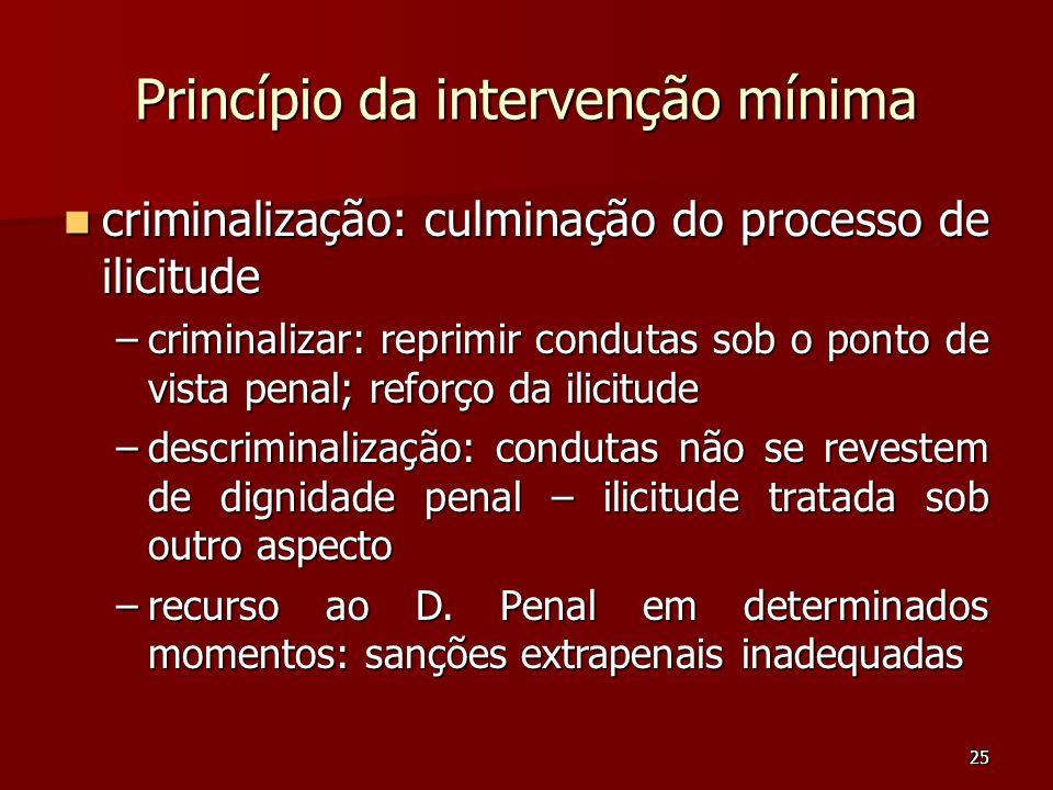 25 Princípio da intervenção mínima criminalização: culminação do processo de ilicitude criminalização: culminação do processo de ilicitude –criminaliz