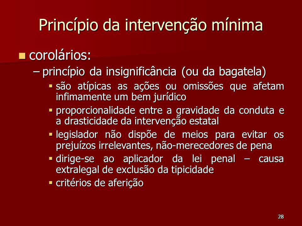 28 Princípio da intervenção mínima corolários: corolários: –princípio da insignificância (ou da bagatela) são atípicas as ações ou omissões que afetam