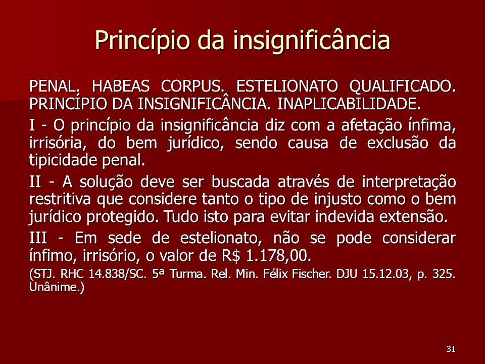 31 Princípio da insignificância PENAL. HABEAS CORPUS. ESTELIONATO QUALIFICADO. PRINCÍPIO DA INSIGNIFICÂNCIA. INAPLICABILIDADE. I - O princípio da insi