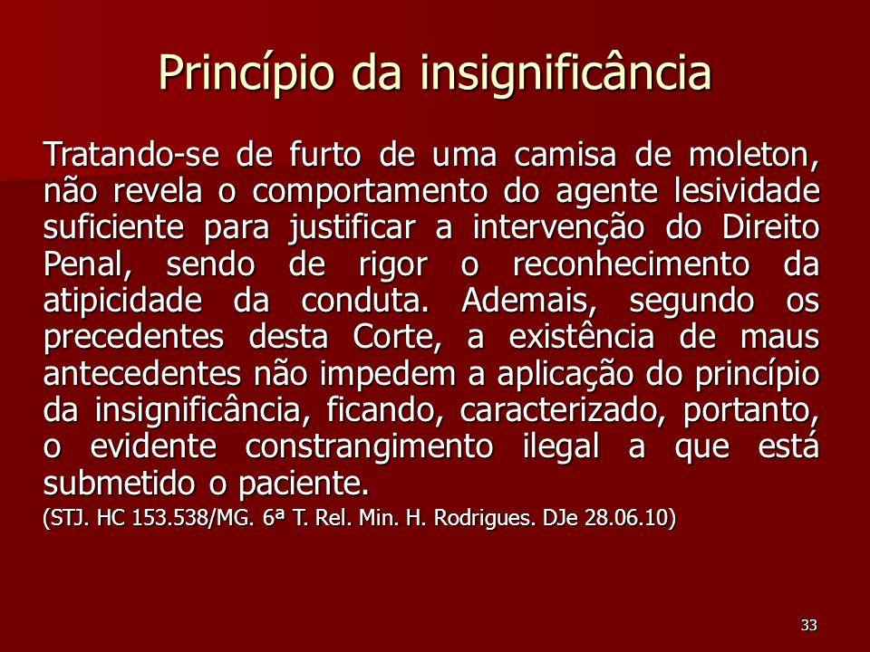33 Princípio da insignificância Tratando-se de furto de uma camisa de moleton, não revela o comportamento do agente lesividade suficiente para justifi