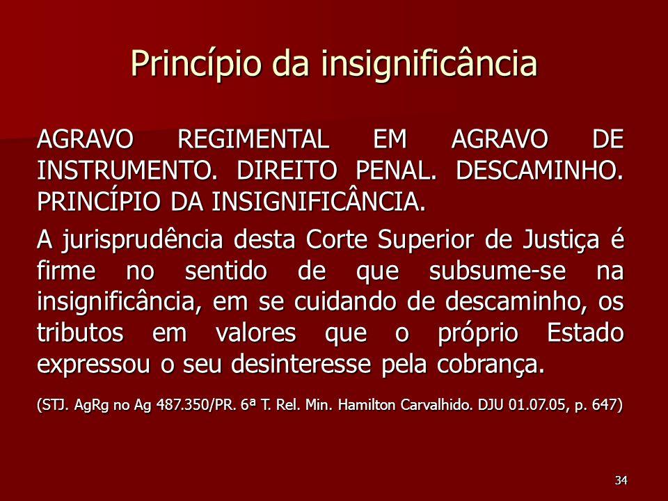 34 Princípio da insignificância AGRAVO REGIMENTAL EM AGRAVO DE INSTRUMENTO. DIREITO PENAL. DESCAMINHO. PRINCÍPIO DA INSIGNIFICÂNCIA. A jurisprudência