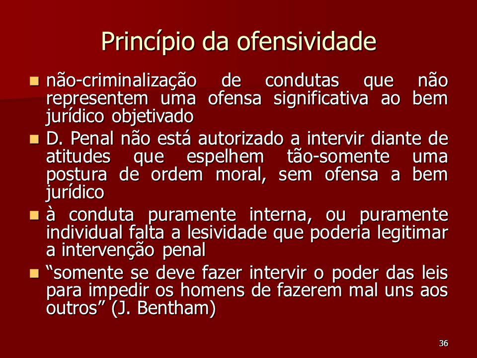 36 Princípio da ofensividade não-criminalização de condutas que não representem uma ofensa significativa ao bem jurídico objetivado não-criminalização