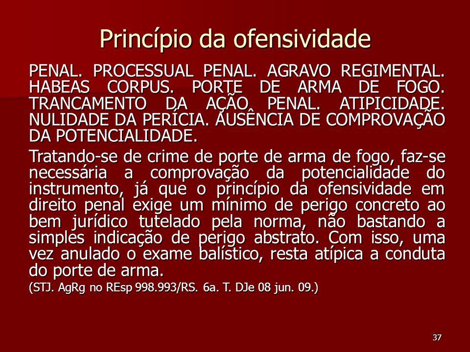 37 Princípio da ofensividade PENAL. PROCESSUAL PENAL. AGRAVO REGIMENTAL. HABEAS CORPUS. PORTE DE ARMA DE FOGO. TRANCAMENTO DA AÇÃO PENAL. ATIPICIDADE.