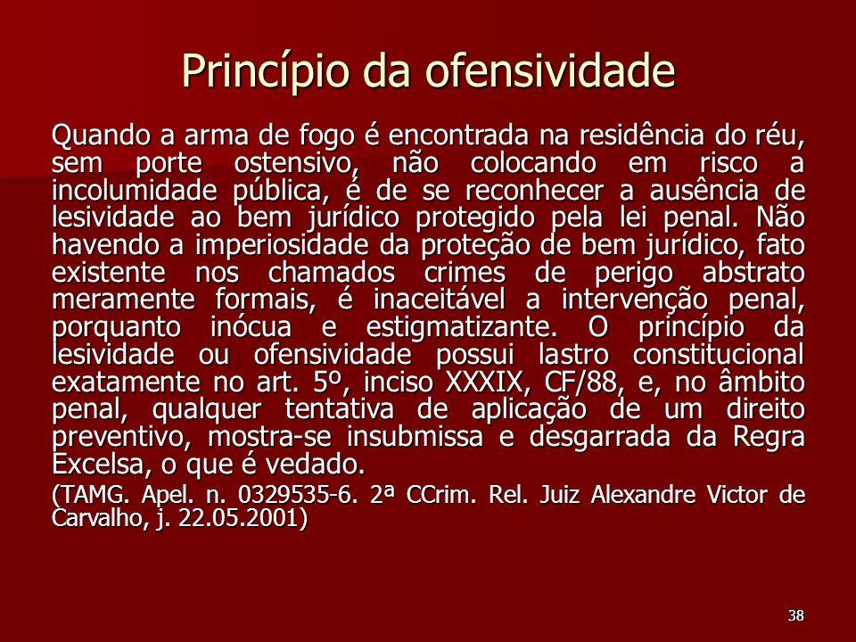 38 Princípio da ofensividade Quando a arma de fogo é encontrada na residência do réu, sem porte ostensivo, não colocando em risco a incolumidade públi