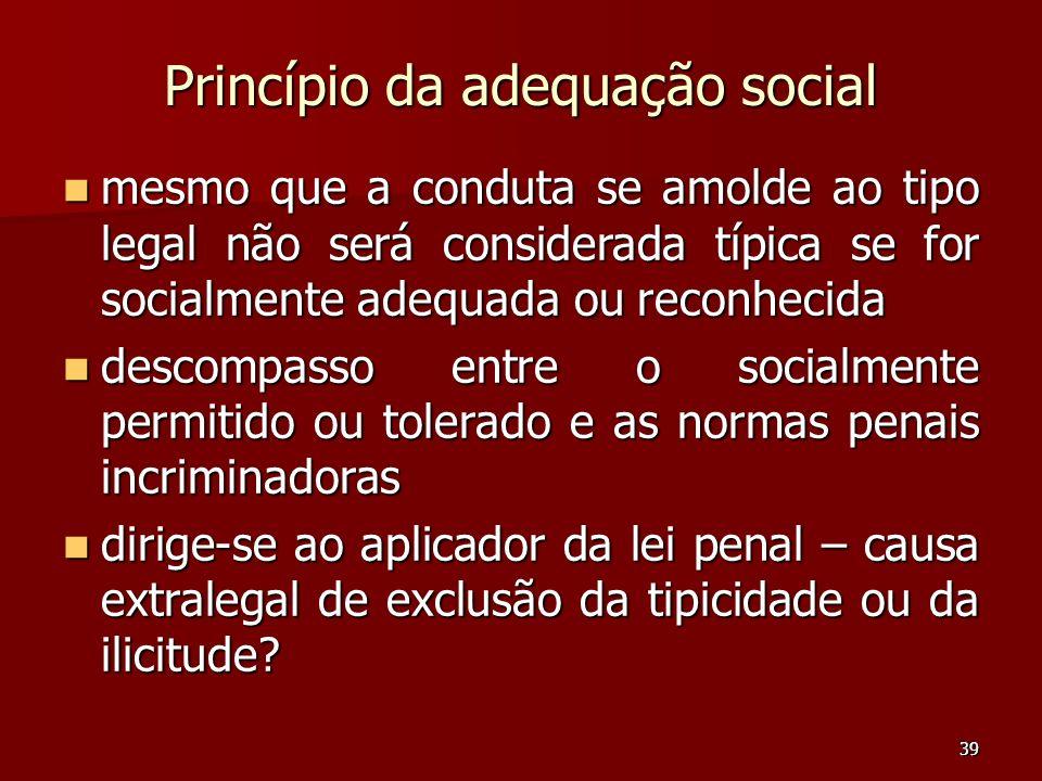 39 Princípio da adequação social mesmo que a conduta se amolde ao tipo legal não será considerada típica se for socialmente adequada ou reconhecida me
