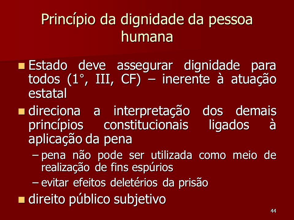 44 Princípio da dignidade da pessoa humana Estado deve assegurar dignidade para todos (1°, III, CF) – inerente à atuação estatal Estado deve assegurar