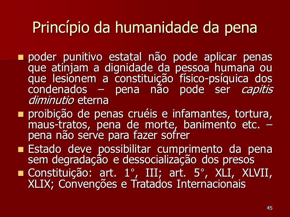 45 Princípio da humanidade da pena poder punitivo estatal não pode aplicar penas que atinjam a dignidade da pessoa humana ou que lesionem a constituiç