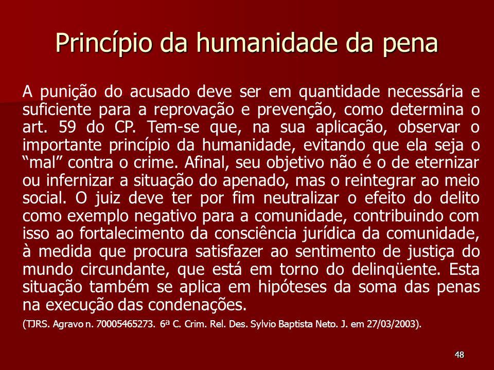 48 Princípio da humanidade da pena A punição do acusado deve ser em quantidade necessária e suficiente para a reprovação e prevenção, como determina o