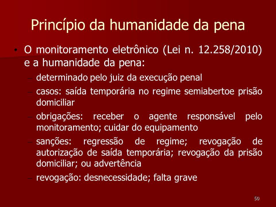 50 Princípio da humanidade da pena O monitoramento eletrônico (Lei n. 12.258/2010) e a humanidade da pena: – determinado pelo juiz da execução penal –