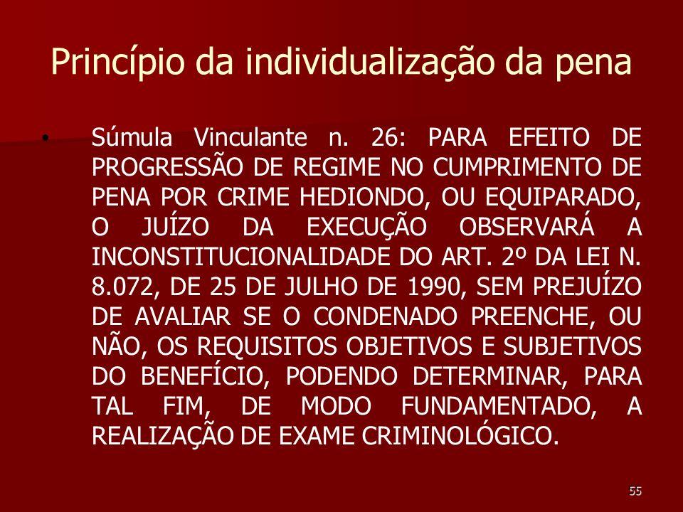 55 Princípio da individualização da pena Súmula Vinculante n. 26: PARA EFEITO DE PROGRESSÃO DE REGIME NO CUMPRIMENTO DE PENA POR CRIME HEDIONDO, OU EQ