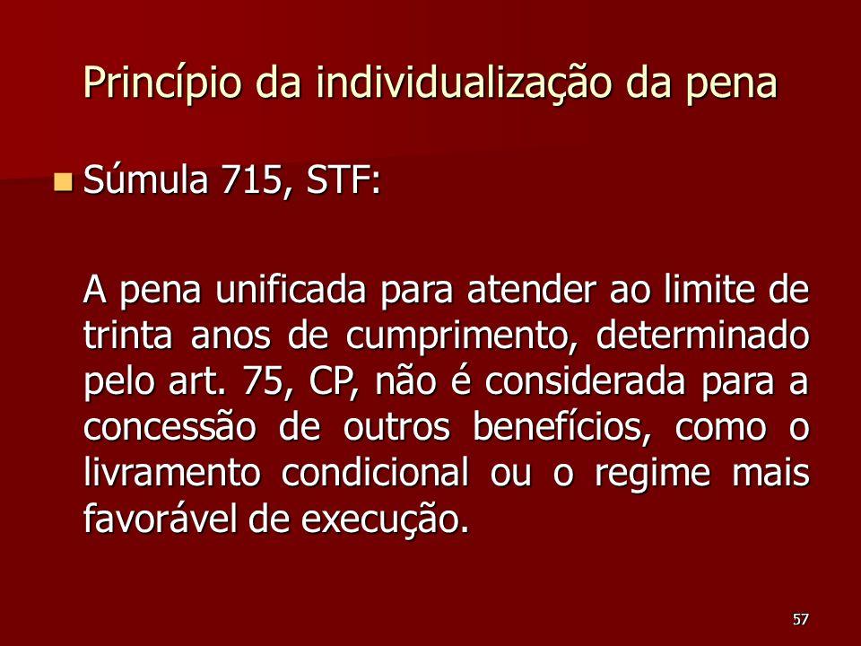 57 Princípio da individualização da pena Súmula 715, STF: Súmula 715, STF: A pena unificada para atender ao limite de trinta anos de cumprimento, dete