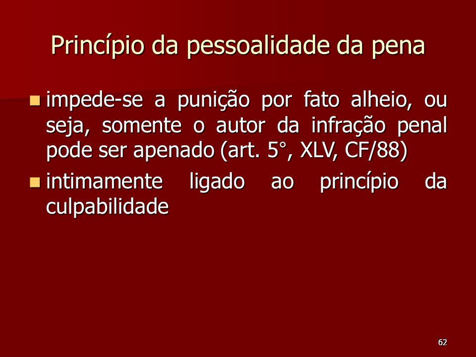 62 Princípio da pessoalidade da pena impede-se a punição por fato alheio, ou seja, somente o autor da infração penal pode ser apenado (art. 5°, XLV, C