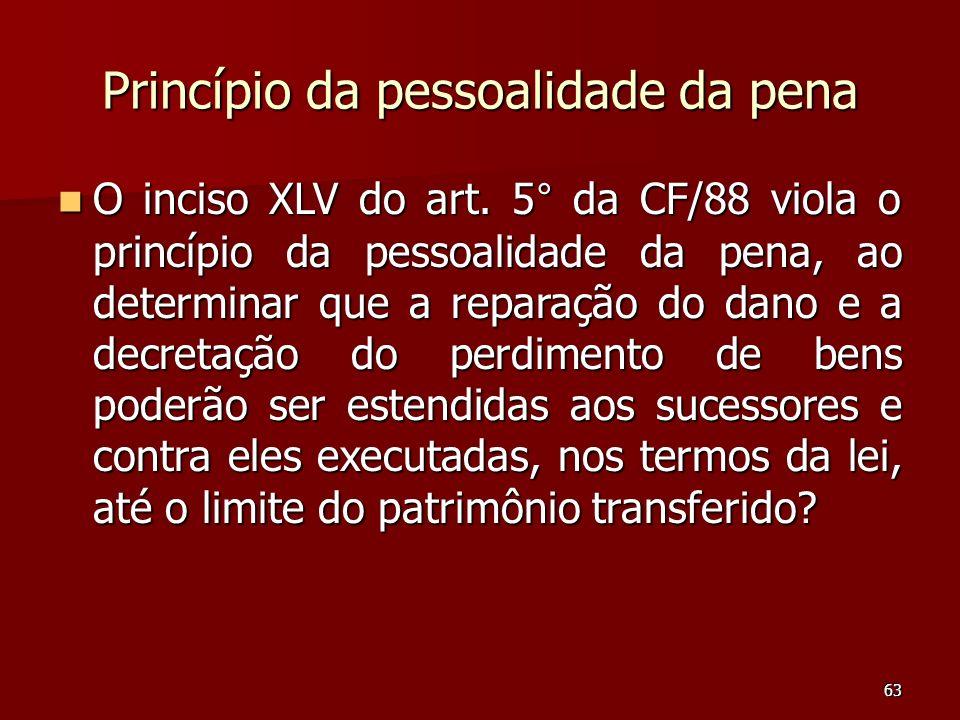 63 Princípio da pessoalidade da pena O inciso XLV do art. 5° da CF/88 viola o princípio da pessoalidade da pena, ao determinar que a reparação do dano