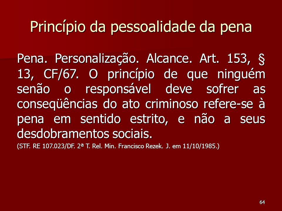 64 Princípio da pessoalidade da pena Pena. Personalização. Alcance. Art. 153, § 13, CF/67. O princípio de que ninguém senão o responsável deve sofrer
