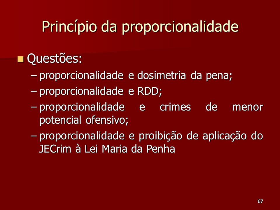 67 Princípio da proporcionalidade Questões: Questões: –proporcionalidade e dosimetria da pena; –proporcionalidade e RDD; –proporcionalidade e crimes d