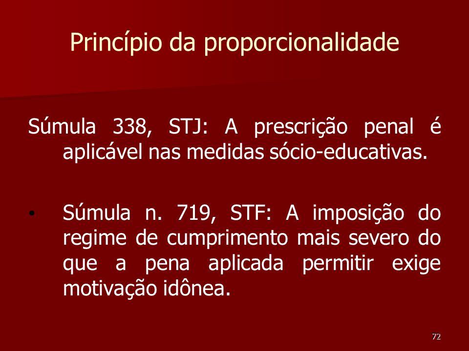 72 Princípio da proporcionalidade Súmula 338, STJ: A prescrição penal é aplicável nas medidas sócio-educativas. Súmula n. 719, STF: A imposição do reg