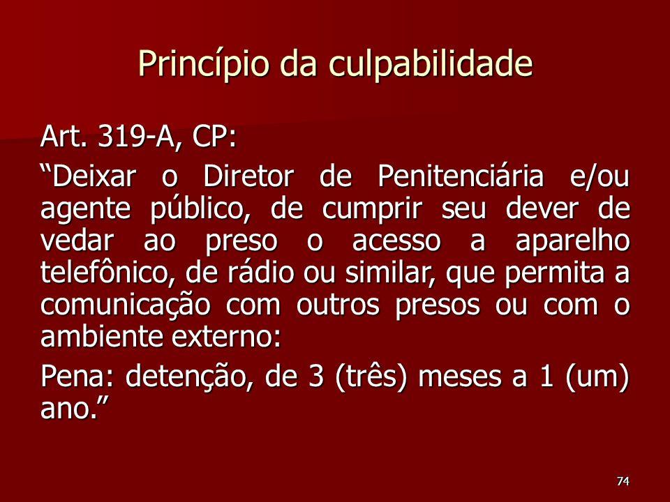 74 Princípio da culpabilidade Art. 319-A, CP: Deixar o Diretor de Penitenciária e/ou agente público, de cumprir seu dever de vedar ao preso o acesso a