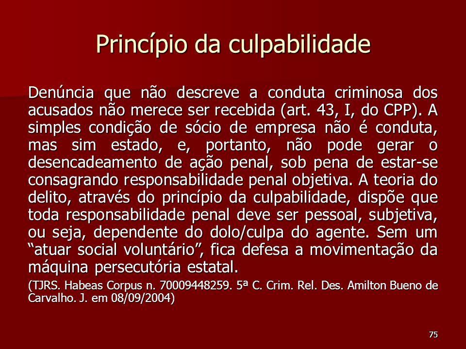 75 Princípio da culpabilidade Denúncia que não descreve a conduta criminosa dos acusados não merece ser recebida (art. 43, I, do CPP). A simples condi