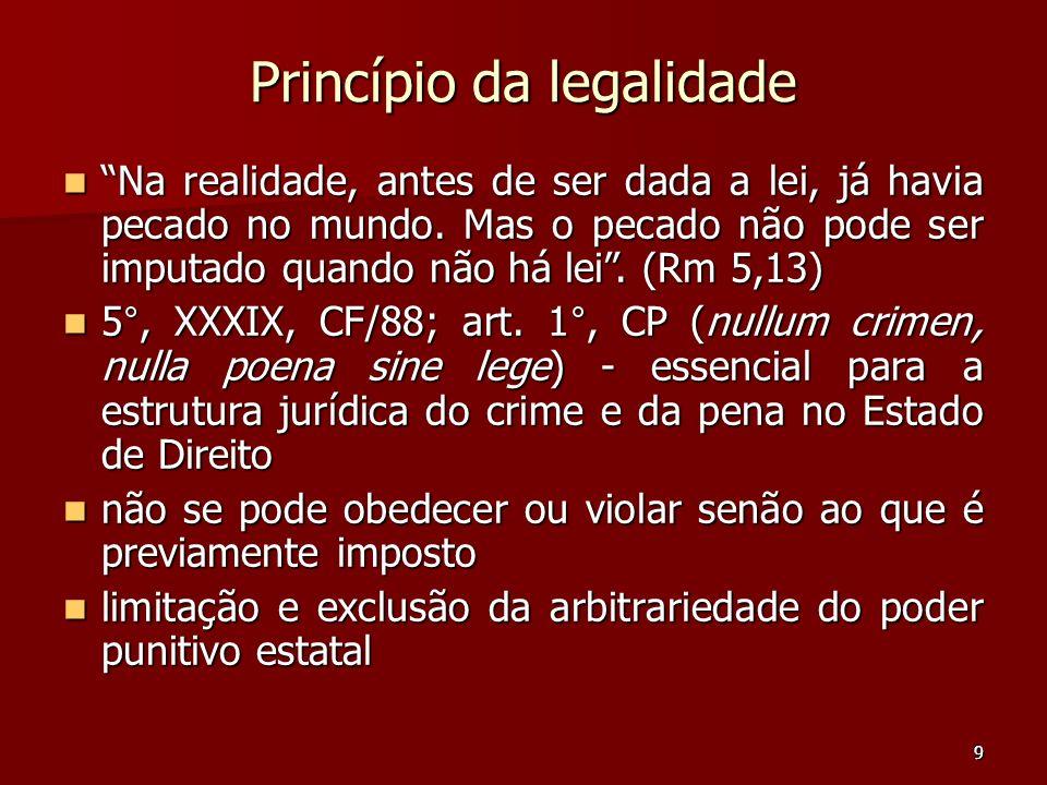 9 Princípio da legalidade Na realidade, antes de ser dada a lei, já havia pecado no mundo. Mas o pecado não pode ser imputado quando não há lei. (Rm 5