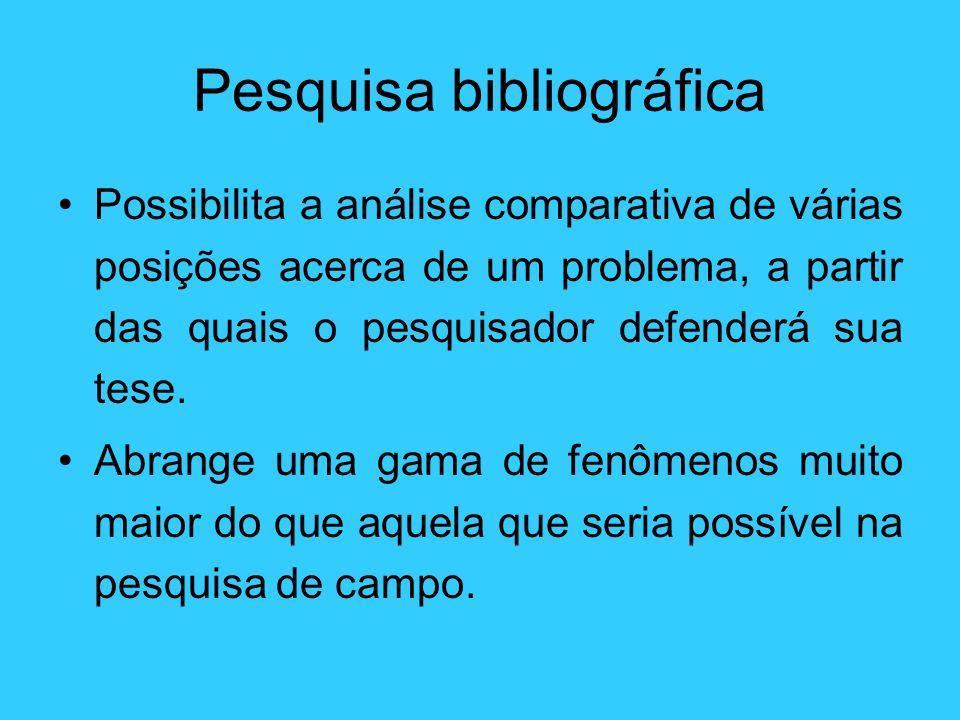 Pesquisa bibliográfica Possibilita a análise comparativa de várias posições acerca de um problema, a partir das quais o pesquisador defenderá sua tese