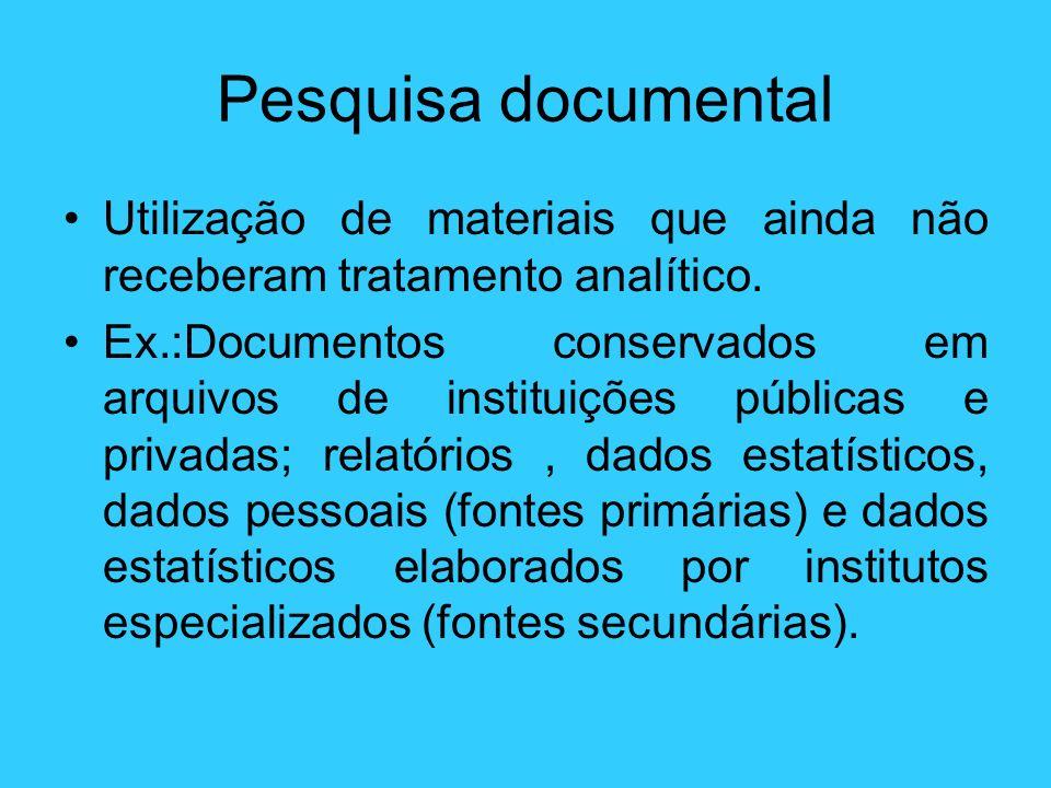 Pesquisa documental Utilização de materiais que ainda não receberam tratamento analítico. Ex.:Documentos conservados em arquivos de instituições públi