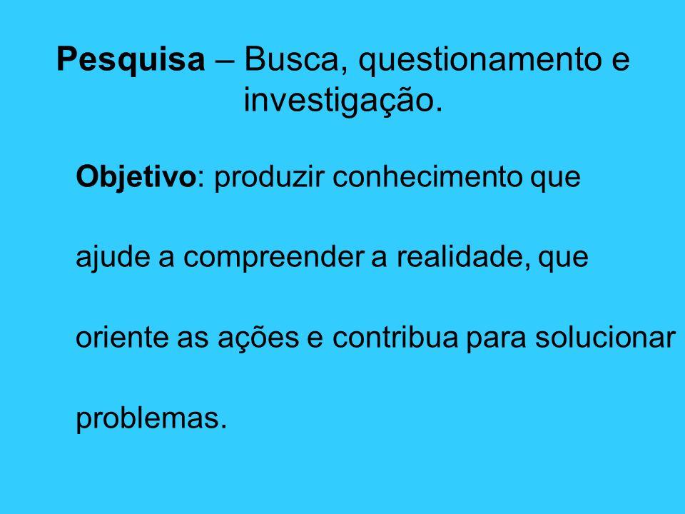 Objetivo: produzir conhecimento que ajude a compreender a realidade, que oriente as ações e contribua para solucionar problemas. Pesquisa – Busca, que