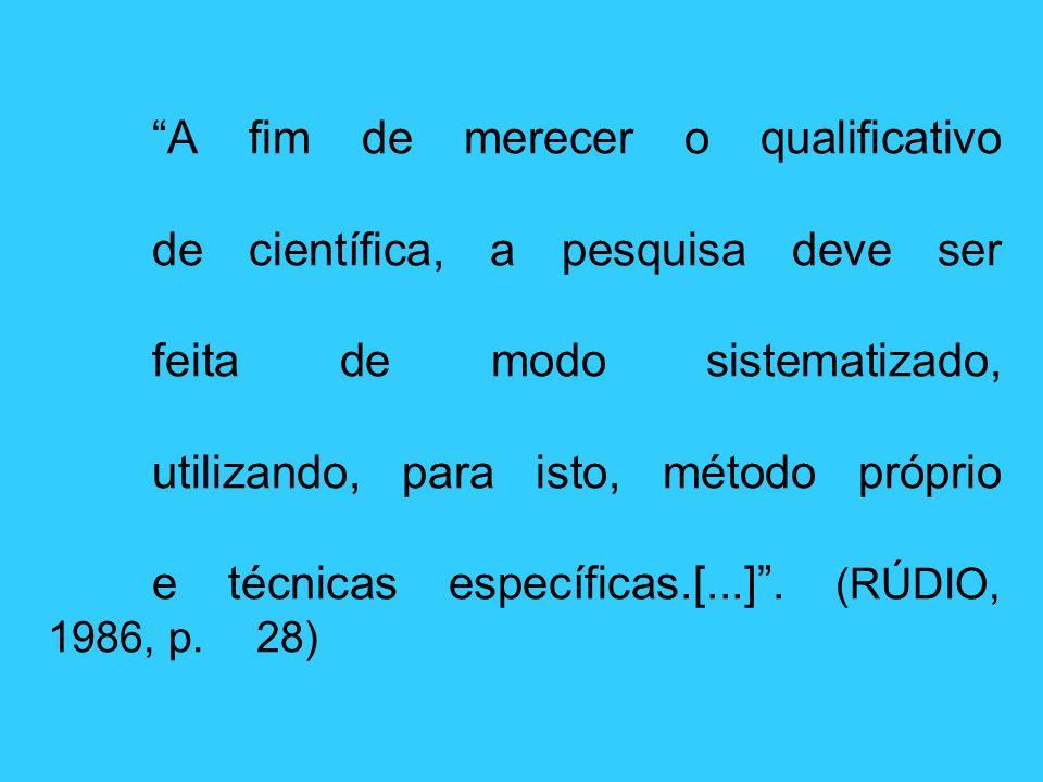 A fim de merecer o qualificativo de científica, a pesquisa deve ser feita de modo sistematizado, utilizando, para isto, método próprio e técnicas espe