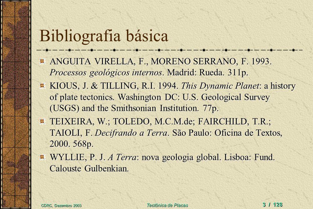 CDRC, Dezembro 2003 Tectônica de Placas 3 / 128 Bibliografia básica ANGUITA VIRELLA, F., MORENO SERRANO, F. 1993. Processos geológicos internos. Madri
