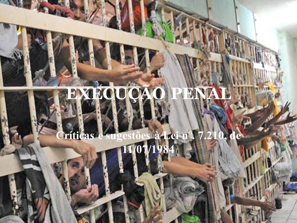 EXECUÇÃO PENAL Críticas e sugestões à Lei nº. 7.210, de 11/07/1984