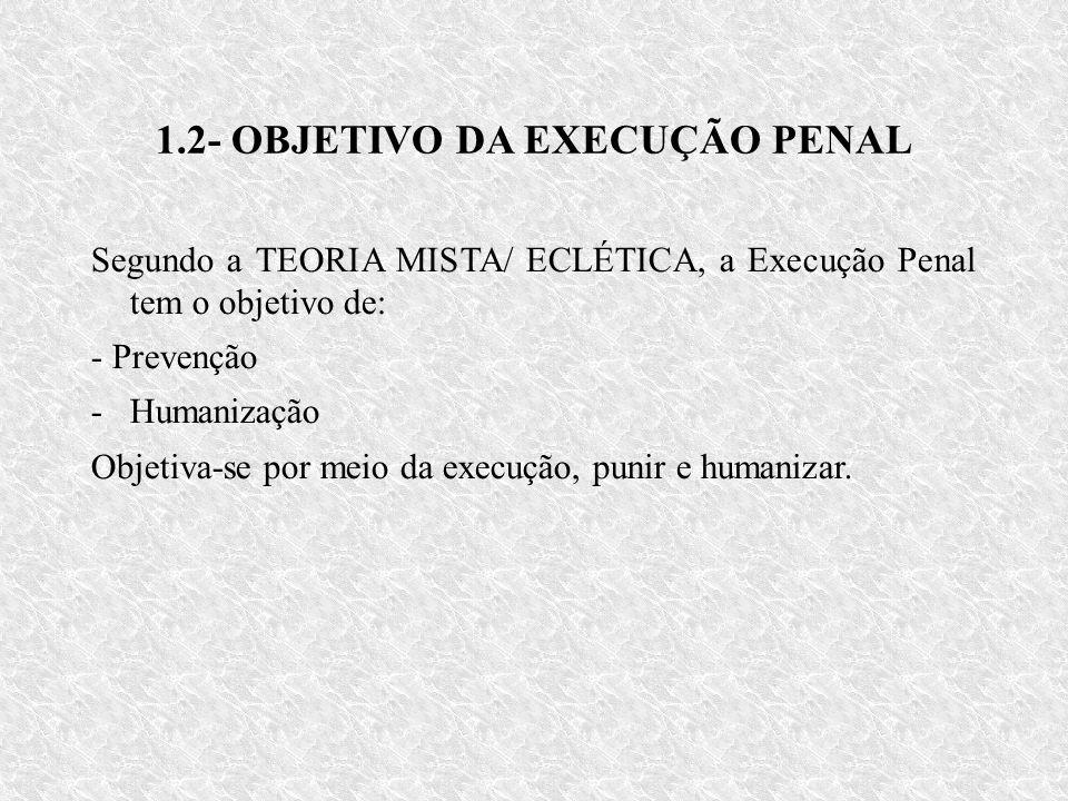1.2- OBJETIVO DA EXECUÇÃO PENAL Segundo a TEORIA MISTA/ ECLÉTICA, a Execução Penal tem o objetivo de: - Prevenção -Humanização Objetiva-se por meio da execução, punir e humanizar.