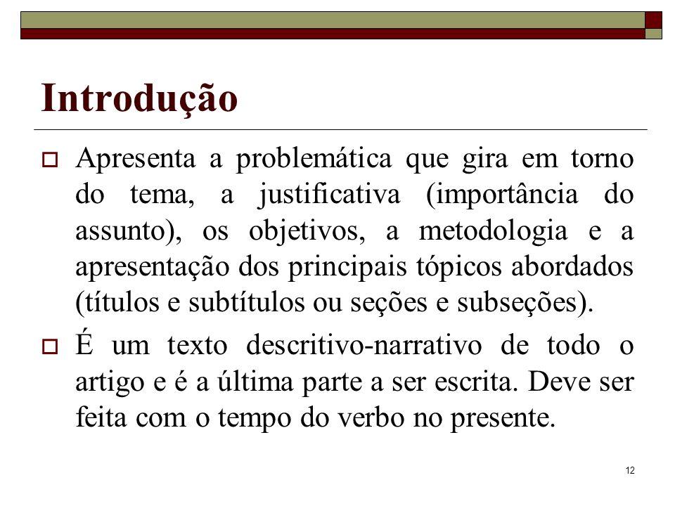 12 Introdução Apresenta a problemática que gira em torno do tema, a justificativa (importância do assunto), os objetivos, a metodologia e a apresentaç