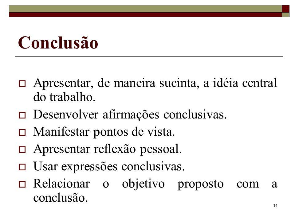 14 Conclusão Apresentar, de maneira sucinta, a idéia central do trabalho. Desenvolver afirmações conclusivas. Manifestar pontos de vista. Apresentar r