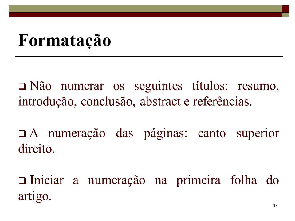 17 Formatação Não numerar os seguintes títulos: resumo, introdução, conclusão, abstract e referências. A numeração das páginas: canto superior direito