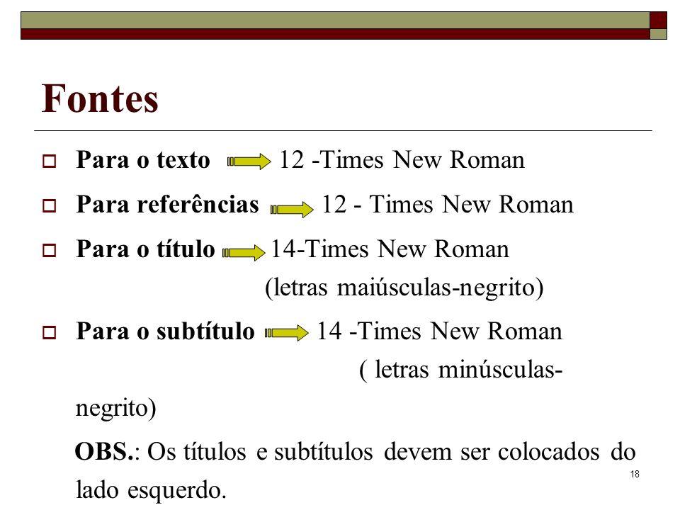 18 Fontes Para o texto 12 -Times New Roman Para referências 12 - Times New Roman Para o título 14-Times New Roman (letras maiúsculas-negrito) Para o s