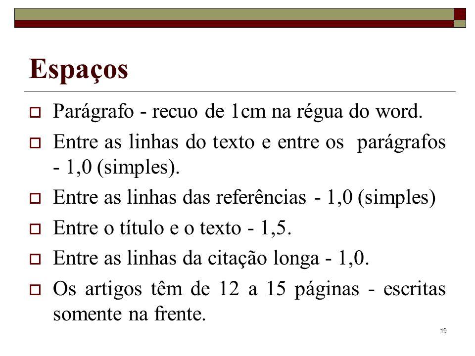 19 Espaços Parágrafo - recuo de 1cm na régua do word. Entre as linhas do texto e entre os parágrafos - 1,0 (simples). Entre as linhas das referências