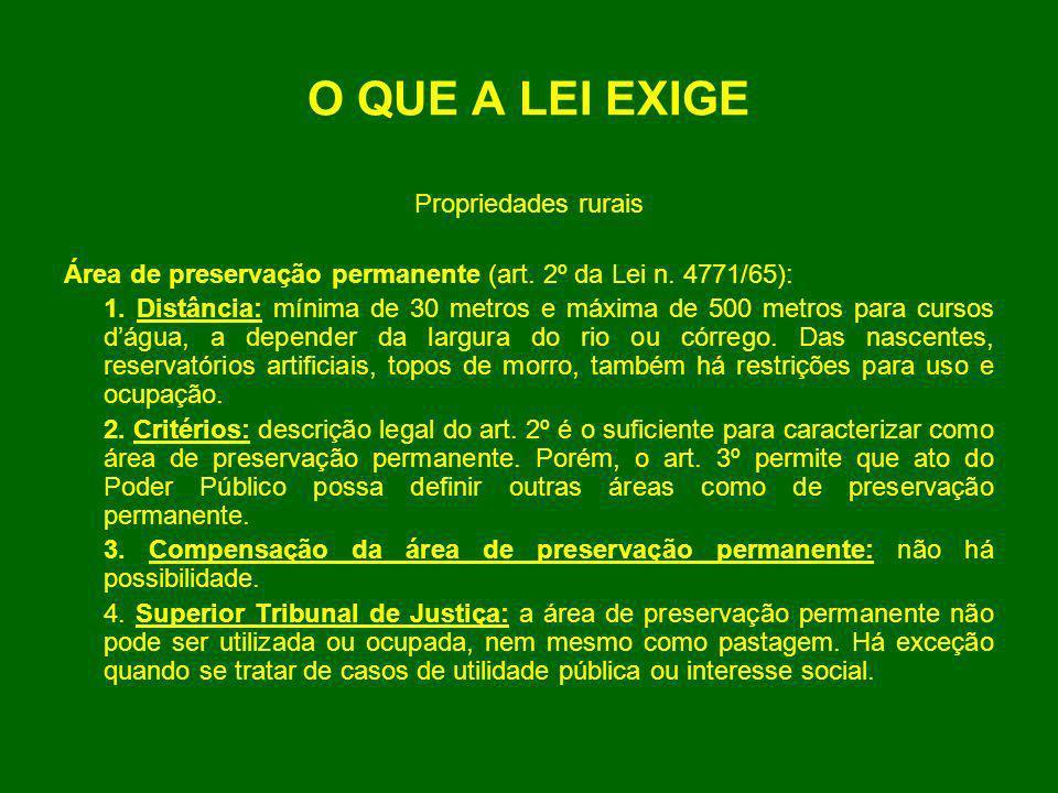 O QUE A LEI EXIGE Propriedades rurais Área de preservação permanente (art. 2º da Lei n. 4771/65): 1. Distância: mínima de 30 metros e máxima de 500 me
