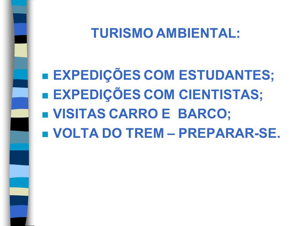TURISMO AMBIENTAL: n EXPEDIÇÕES COM ESTUDANTES; n EXPEDIÇÕES COM CIENTISTAS; n VISITAS CARRO E BARCO; n VOLTA DO TREM – PREPARAR-SE.