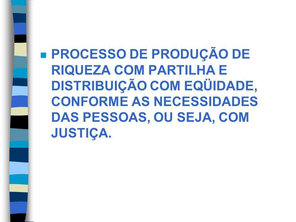 n PROCESSO DE PRODUÇÃO DE RIQUEZA COM PARTILHA E DISTRIBUIÇÃO COM EQÜIDADE, CONFORME AS NECESSIDADES DAS PESSOAS, OU SEJA, COM JUSTIÇA.
