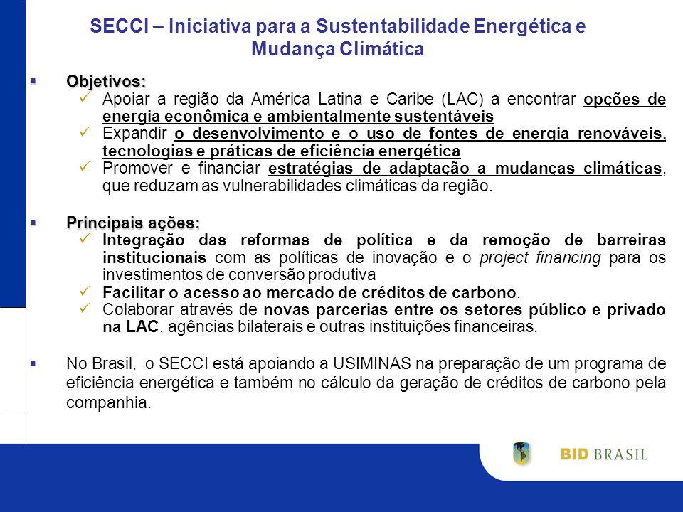 SECCI – Iniciativa para a Sustentabilidade Energética e Mudança Climática Objetivos: Objetivos: Apoiar a região da América Latina e Caribe (LAC) a encontrar opções de energia econômica e ambientalmente sustentáveis Expandir o desenvolvimento e o uso de fontes de energia renováveis, tecnologias e práticas de eficiência energética Promover e financiar estratégias de adaptação a mudanças climáticas, que reduzam as vulnerabilidades climáticas da região.