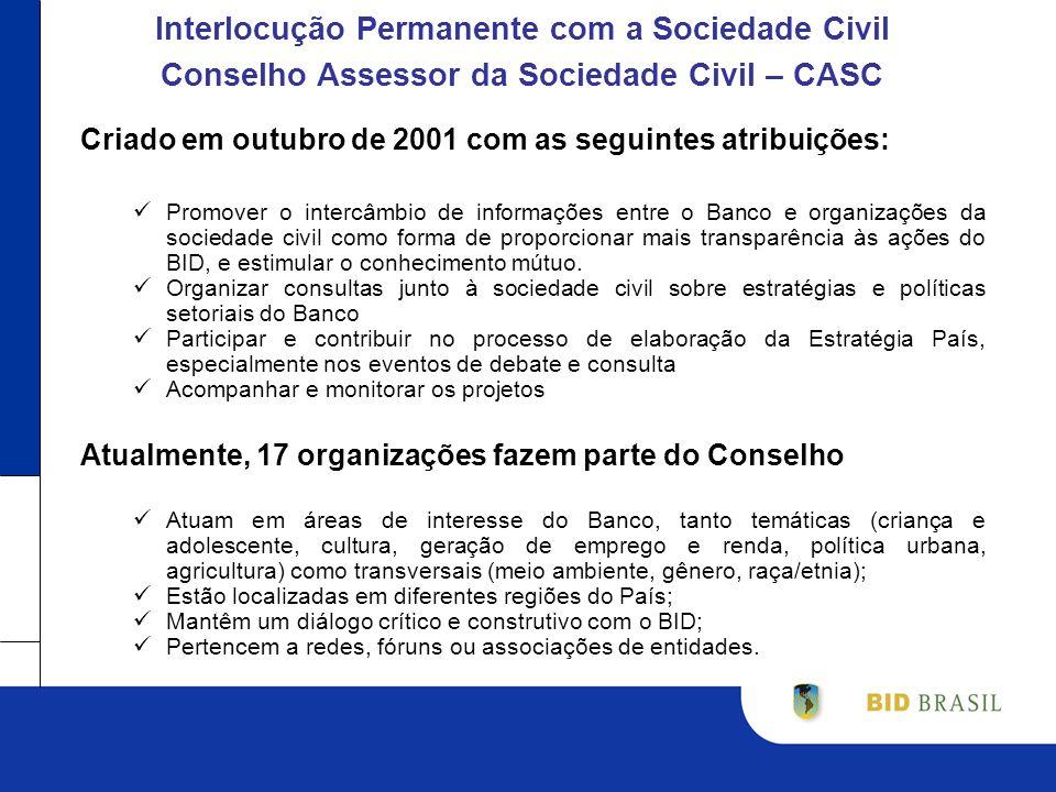 Interlocução Permanente com a Sociedade Civil Conselho Assessor da Sociedade Civil – CASC Criado em outubro de 2001 com as seguintes atribuições: Promover o intercâmbio de informações entre o Banco e organizações da sociedade civil como forma de proporcionar mais transparência às ações do BID, e estimular o conhecimento mútuo.