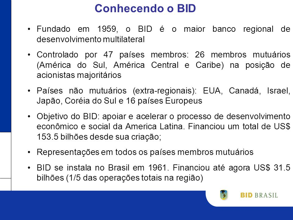 Conhecendo o BID Fundado em 1959, o BID é o maior banco regional de desenvolvimento multilateral Controlado por 47 países membros: 26 membros mutuários (América do Sul, América Central e Caribe) na posição de acionistas majoritários Países não mutuários (extra-regionais): EUA, Canadá, Israel, Japão, Coréia do Sul e 16 países Europeus Objetivo do BID: apoiar e acelerar o processo de desenvolvimento econômico e social da America Latina.