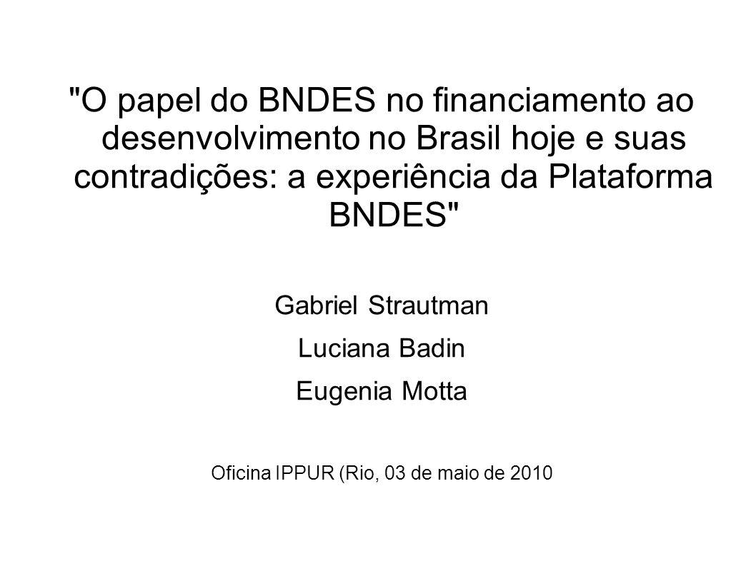 O papel do BNDES no financiamento ao desenvolvimento no Brasil hoje e suas contradições: a experiência da Plataforma BNDES Gabriel Strautman Luciana Badin Eugenia Motta Oficina IPPUR (Rio, 03 de maio de 2010