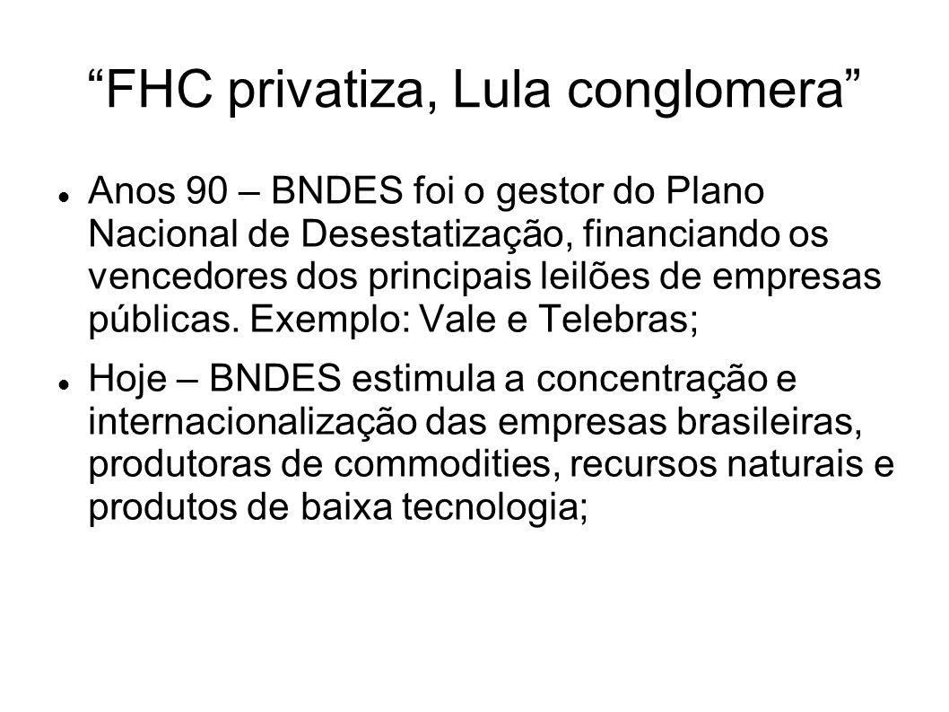 FHC privatiza, Lula conglomera Anos 90 – BNDES foi o gestor do Plano Nacional de Desestatização, financiando os vencedores dos principais leilões de e