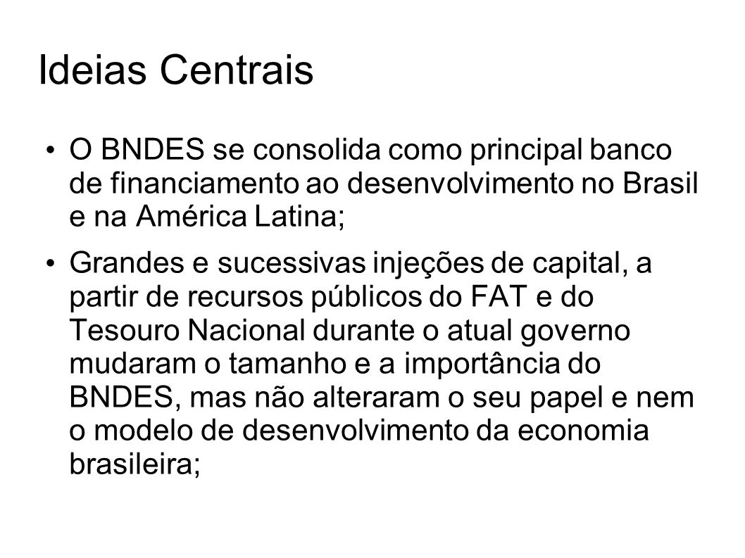 Ideias Centrais O BNDES se consolida como principal banco de financiamento ao desenvolvimento no Brasil e na América Latina; Grandes e sucessivas inje