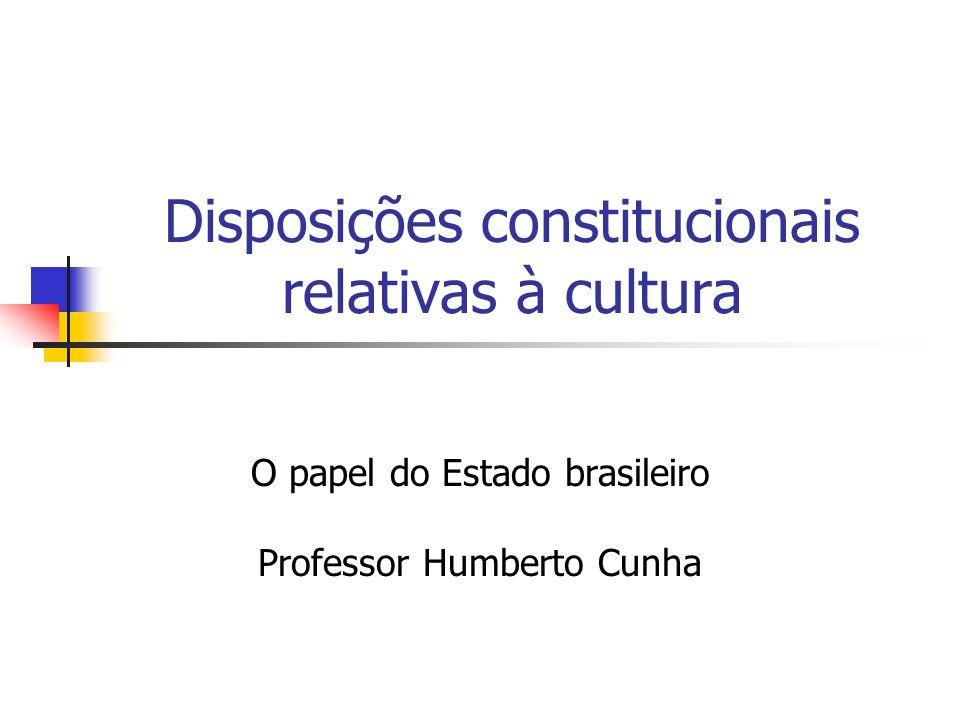 Disposições constitucionais relativas à cultura O papel do Estado brasileiro Professor Humberto Cunha