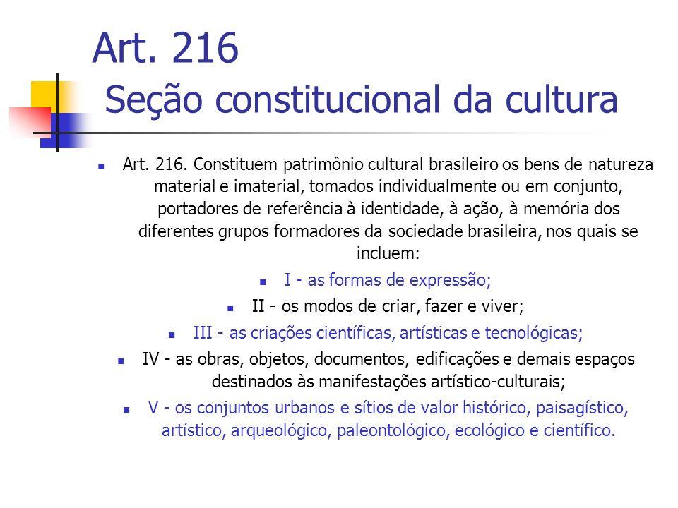 Art. 216 Seção constitucional da cultura Art. 216. Constituem patrimônio cultural brasileiro os bens de natureza material e imaterial, tomados individ